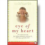 Eye of My Heart: 27 Writers Reveal Hidden Pleasures and Perils of Being a Grandmother (LARGE PRINT)